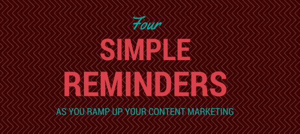 Four Simple Reminders as You Ramp Up Your Content Marketing
