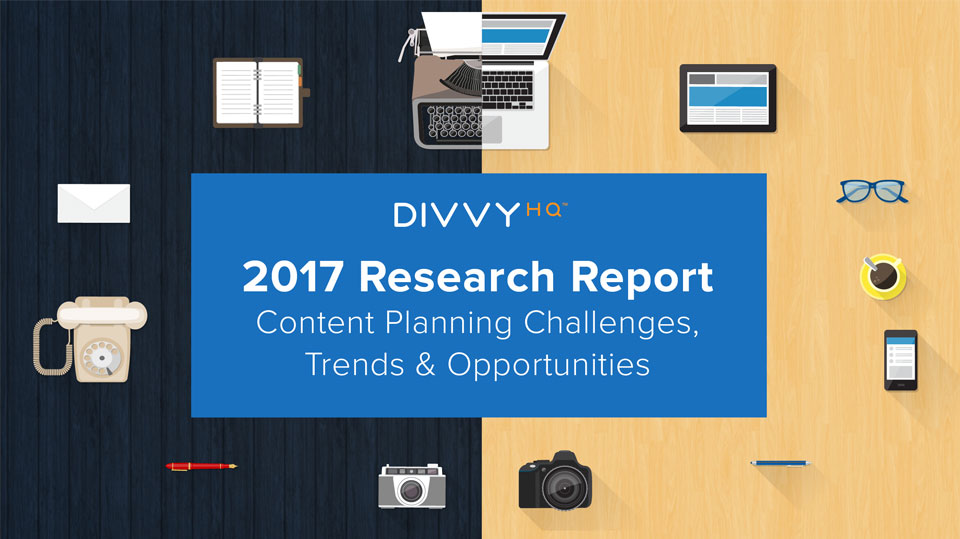 DivvyHQ 2017 Research Report: Content Planning Challenges, Trends & Opportunities