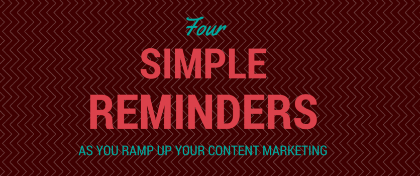 4 Simple Reminders as You Ramp Up Your Content Marketing
